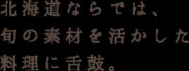 北海道ならでは、 旬の素材を活かした 料理に舌鼓。